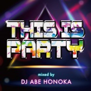 THIS IS PARTY Mixed by DJ ABE HONOKA