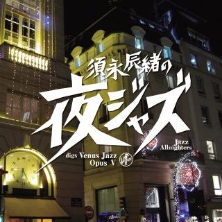 須永辰緒の夜ジャズ-Jazz Allnighters- digs Venus Jazz Opus 5
