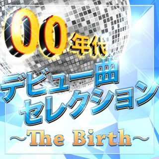 00年代デビュー曲セレクション〜The Birth〜