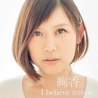 I believe 2016 ver.(from「THIS IS ME〜絢香 10th anniversary BEST〜」)