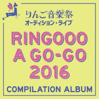 りんご音楽祭 presents RINGOOO A GO-GO 2016 COMPILATION ALBUM