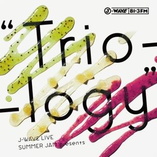 "J-WAVE LIVE SUMMER JAM presents ""Trio-logy"
