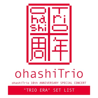 "ohashiTrio 10th ANNIVERSARY SPECIAL CONCERT ""TRIO ERA"" SET LIST"