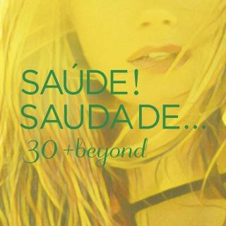 Saúde! Saudade... 30 + Beyond