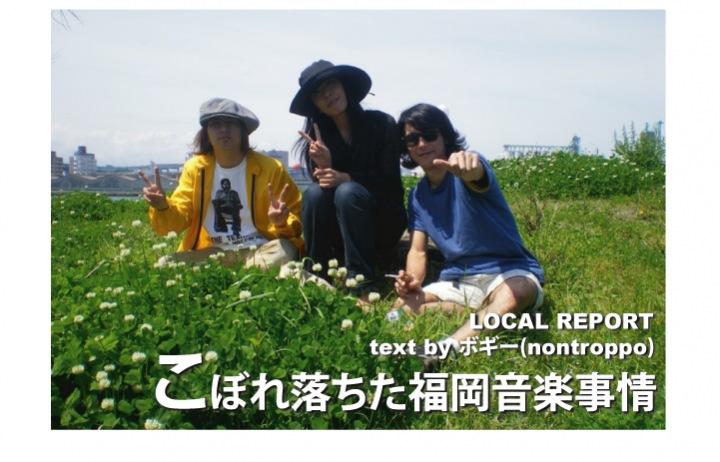 LOCAL REPORT『こぼれ落ちた福岡音楽事情』VOL.2