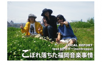 LOCAL REPORT『こぼれ落ちた福岡音楽事情』VOL.3