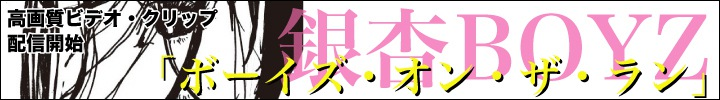 銀杏BOYZ『ボーイズ・オン・ザ・ラン』動画配信開始 text by 西澤裕郎