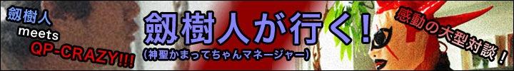 感動の大型対談!劔樹人 meets QP-CRAZY!!!劔樹人(神聖かまってちゃんのマネージャー)が行く!