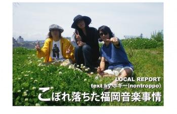 LOCAL REPORT『こぼれ落ちた福岡音楽事情』VOL.15