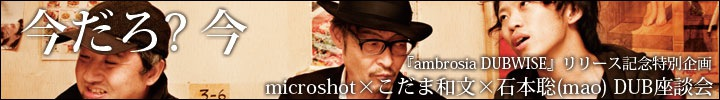『ambrosia DUBWISE』リリース記念企画! microshot×こだま和文×石本聡(mao)
