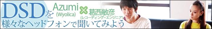 DSDを、様々なヘッドフォンで聞いてみよう! Azumi(ワイヨリカ)×葛西敏彦(レコーディング・エンジニア)対談
