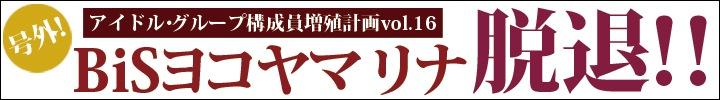 プー・ルイとオトトイのアイドル・グループ構成員増殖計画 vol.16 - 号外!!BiSからヨコヤマリナが卒業! -