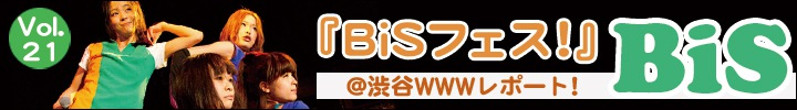 プー・ルイとオトトイのアイドル・グループ構成員増殖計画 vol.21 - 渋谷WWW『BiSフェス!』レポート!! -