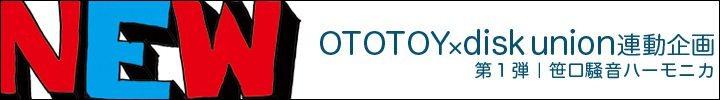 "ototoy×disk union 共同企画""NEW SENSATION""第1回笹口騒音ハーモニカ"