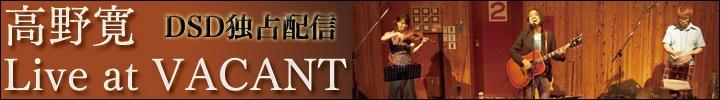 高野寛ライヴ音源DSD独占配信&インタビュ—『Live at VACANT [ONE, TWO, THREE]』