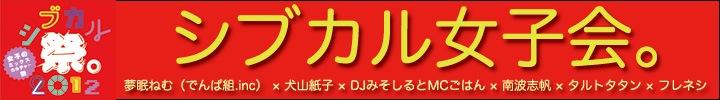 『シブカル祭。2012』開催記念!「シブカル女子会。」公開!!