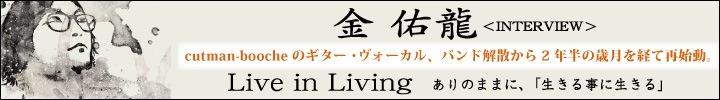 金 佑龍(ex cutman-booche(Vo. Gt.)) 再始動。『 Live in Living 』リリース!!