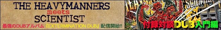 最強のDUBアルバム!! THE HEAVYMANNERS meets SCIENTIST『EXTERMINATION DUB』※特別対談:ダブ入門編