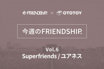 今週のFRIENDSHIP.