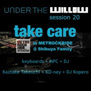 UNDER THE WILLOW session 20 / Take care in METROCKRIDE @ Shibuya Family