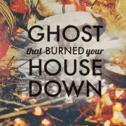 Ghost What Burned You House Down