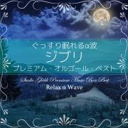 ぐっすり眠れるα波 ~ ジブリ プレミアム・オルゴール・ベスト (24bit/96kHz)