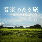 音楽のある旅 〜on a train〜