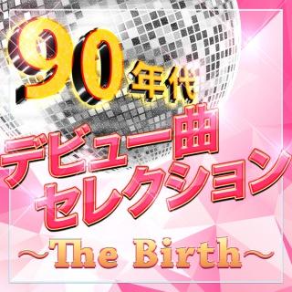 90年代デビュー曲セレクション〜The Birth〜