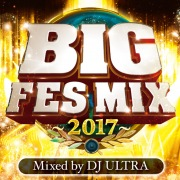 BIG FES MIX 〜2017〜 Mixed by DJ ULTRA