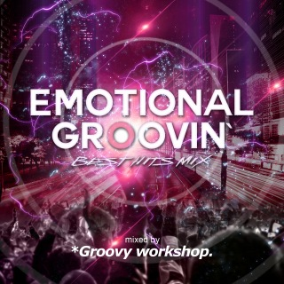 EMOTIONAL GROOVIN' -BEST HITS MIX- mixed by *Groovy workshop.
