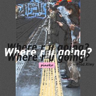 Where r u going?