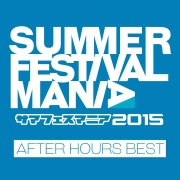 SUMMER FESTIVAL MANIA 2015 -AFTER HOURS BEST-