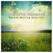 ACOUSTIC HOLIDAYS -Natural Morning Selection- (休日の爽やかな朝から聴きたい、洋楽ヒットのハッピー・アコースティックアレンジ集)