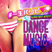 #一生パリピ SUPER BEST HITS!!!!! DANCE MUSIC