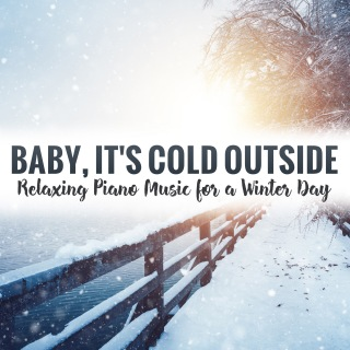 Baby, It's Cold Outside: Relaxing Piano Music for a Winter Day
