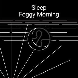 Sleep : Foggy Morning