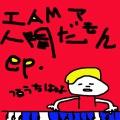 I AM ア 人間だもん ep.