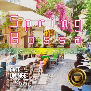 Spring Bossa ~Specialty of Natural Acoustic Cafe Moods~ ゆったり心地いいカフェBGM