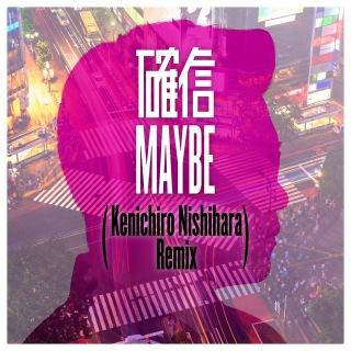 確信MAYBE (Kenichiro Nishihara Remix)