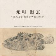 元唄 幽玄 〜元ちとせ 奄美シマ唄REMIX〜 (Remixes)