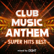 CLUB MUSIC ANTHEM -SUPER HITS BEST- mixed by EIGHT