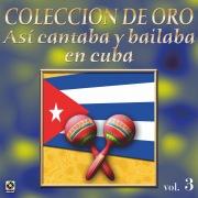 Colección De Oro: Así Se Cantaba Y Bailaba En Cuba, Vol. 3