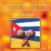 Colección De Oro: Así Se Cantaba Y Bailaba En Cuba, Vol. 1