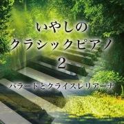 いやしのクラシックピアノ 2~バラードとクライスレリアーナ