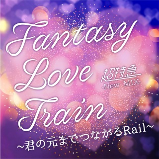 Fantasy Love Train ~君の元までつながるRail~ (New Mix)