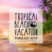 TROPICAL BEACH VACATION -SUPER BEST HITS- mixed by DJ RECRUIT