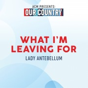 What I'm Leaving For (ACM Presents: Our Country)