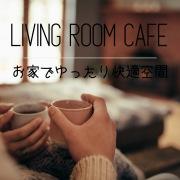 Living Room Cafe – お家でゆったり快適空間