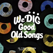 WE DIG !/GOOD OLD SONGS -T.K. 7INCH COLLECTION-