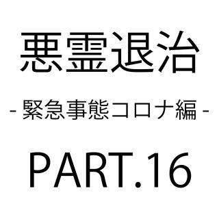 悪霊退治 PART.16 - 緊急事態コロナ編 -